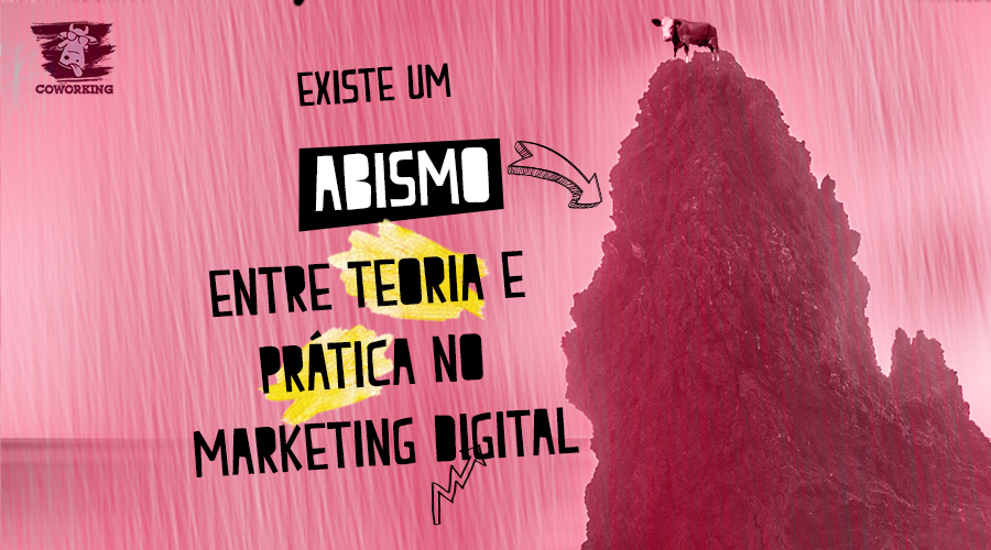 EXISTE UM ABISMO ENTRE PRÁTICA E TEORIA NO MARKETING DIGITAL!