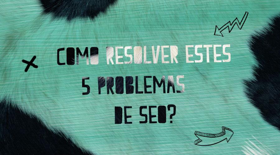 COMO RESOLVER ESTES 5 PROBLEMAS DE SEO?